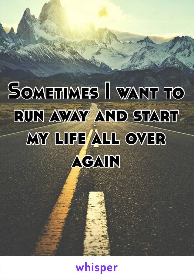 Sometimes I want to run away and start my life all over again