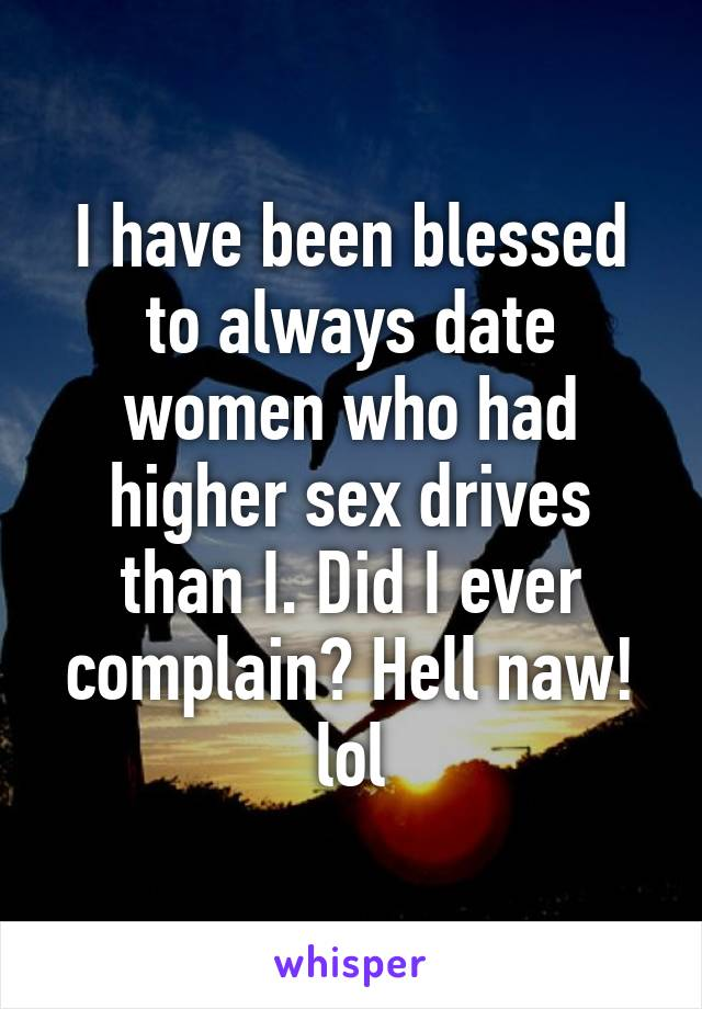 I have been blessed to always date women who had higher sex drives than I. Did I ever complain? Hell naw! lol