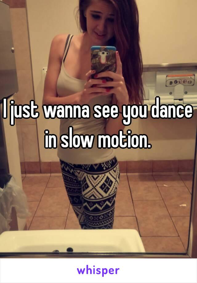 I just wanna see you dance in slow motion.