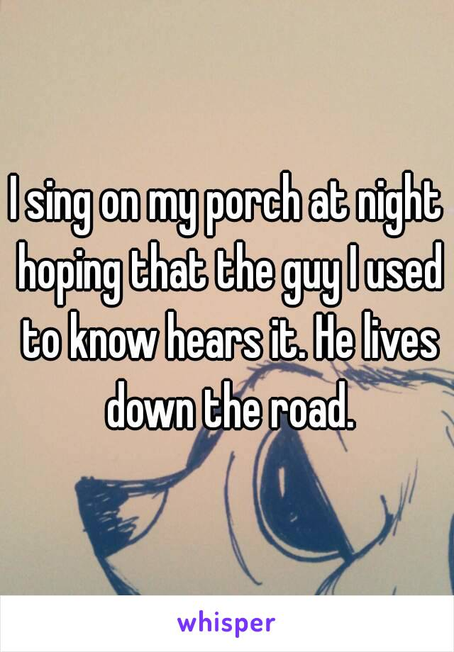 I sing on my porch at night hoping that the guy I used to know hears it. He lives down the road.