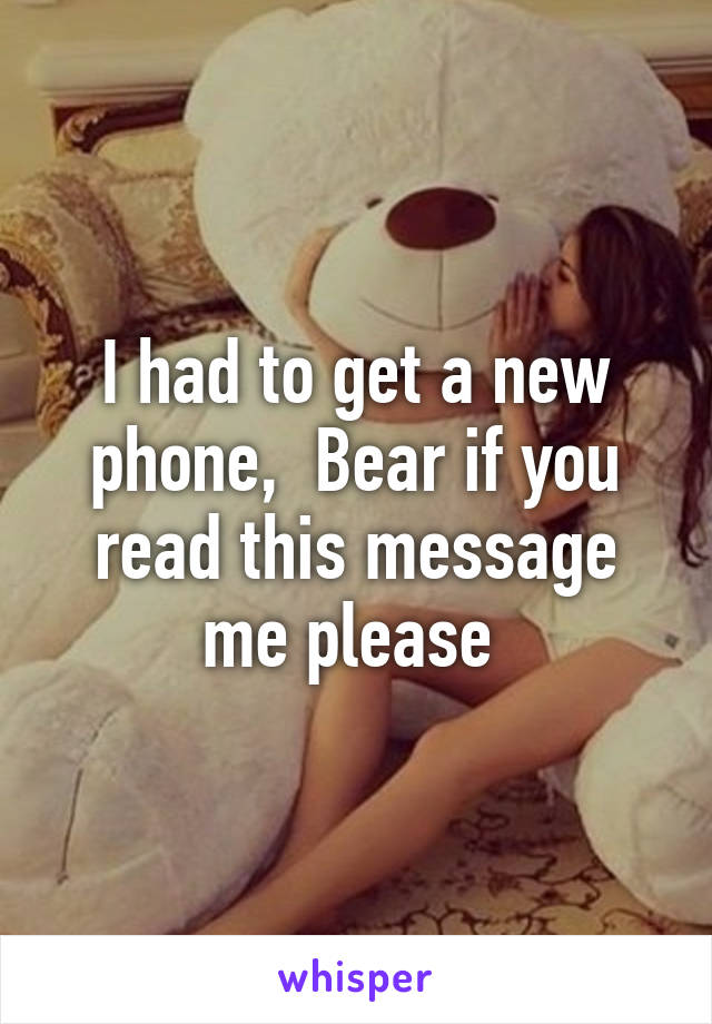 I had to get a new phone,  Bear if you read this message me please