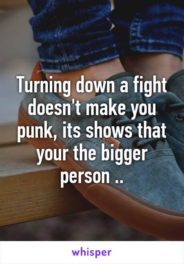 Turning down a fight doesn't make you punk, its shows that your the bigger person ..