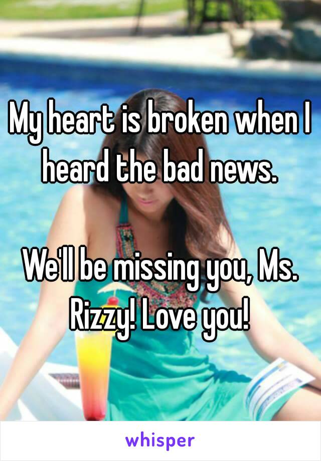 My heart is broken when I heard the bad news.   We'll be missing you, Ms. Rizzy! Love you!