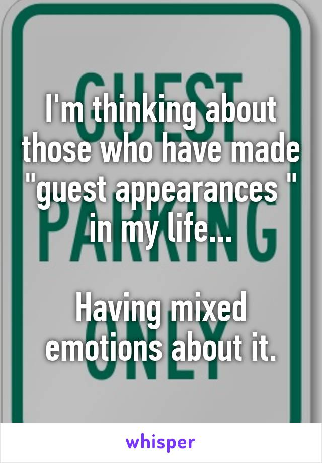 """I'm thinking about those who have made """"guest appearances """" in my life...  Having mixed emotions about it."""