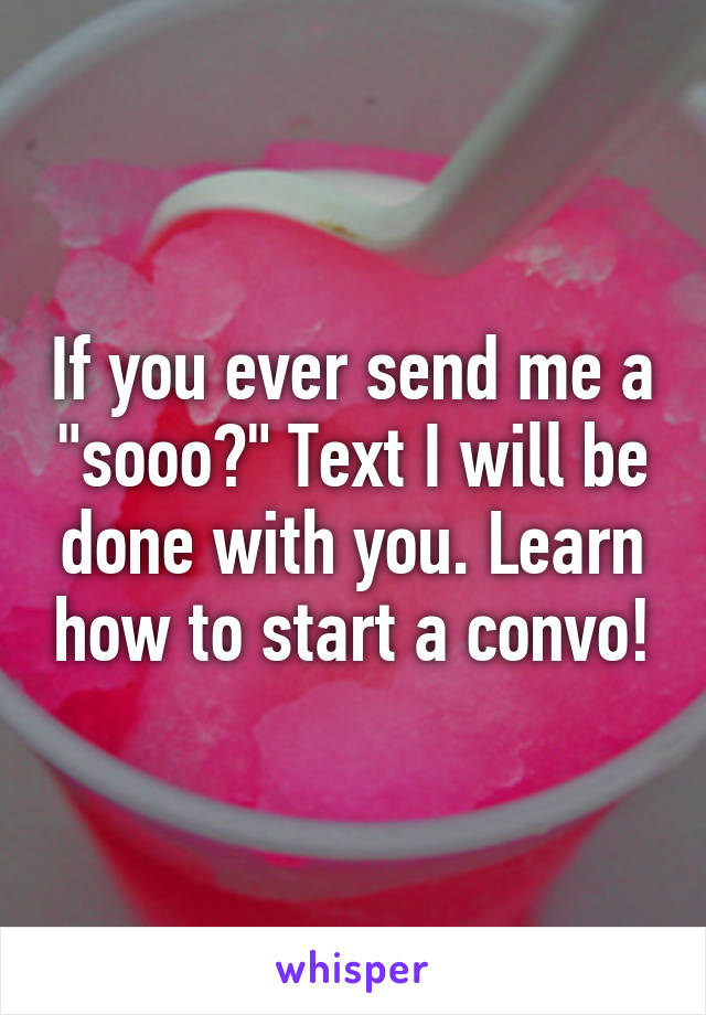 "If you ever send me a ""sooo?"" Text I will be done with you. Learn how to start a convo!"