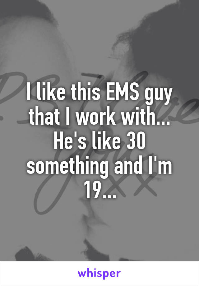 I like this EMS guy that I work with... He's like 30 something and I'm 19...