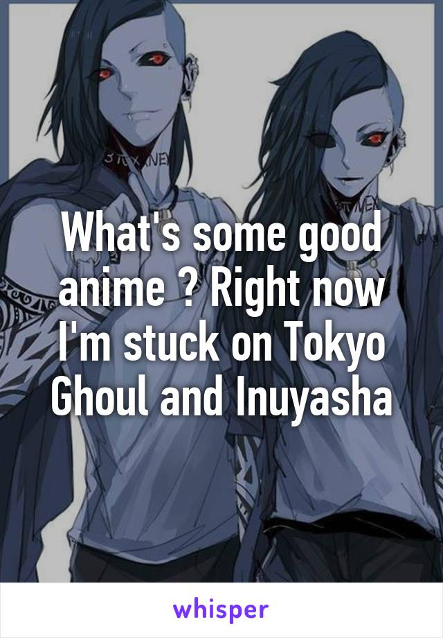 What's some good anime ? Right now I'm stuck on Tokyo Ghoul and Inuyasha