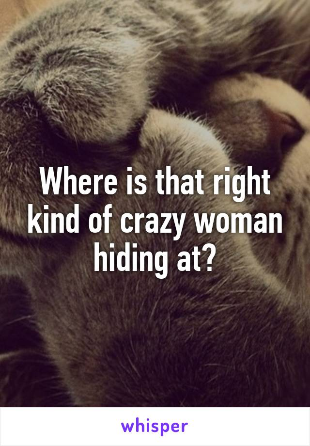 Where is that right kind of crazy woman hiding at?