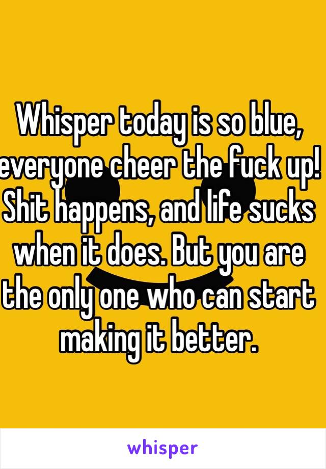 Whisper today is so blue, everyone cheer the fuck up! Shit happens, and life sucks when it does. But you are the only one who can start making it better.