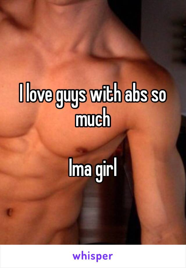 I love guys with abs so much  Ima girl
