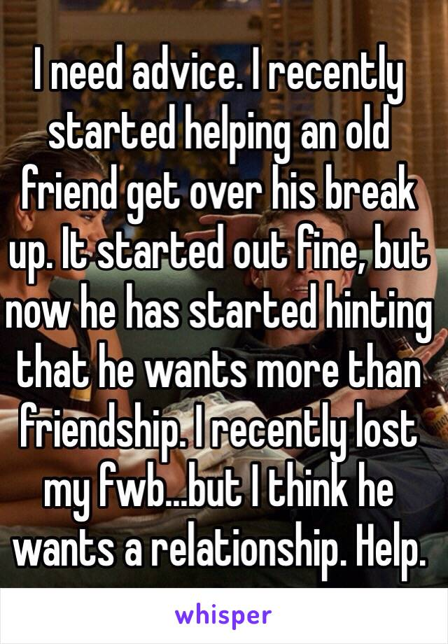 I need advice. I recently started helping an old friend get over his break up. It started out fine, but now he has started hinting that he wants more than friendship. I recently lost my fwb...but I think he wants a relationship. Help.