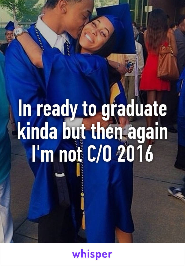 In ready to graduate kinda but then again I'm not C/O 2016