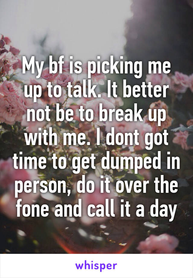 My bf is picking me up to talk. It better not be to break up with me. I dont got time to get dumped in person, do it over the fone and call it a day