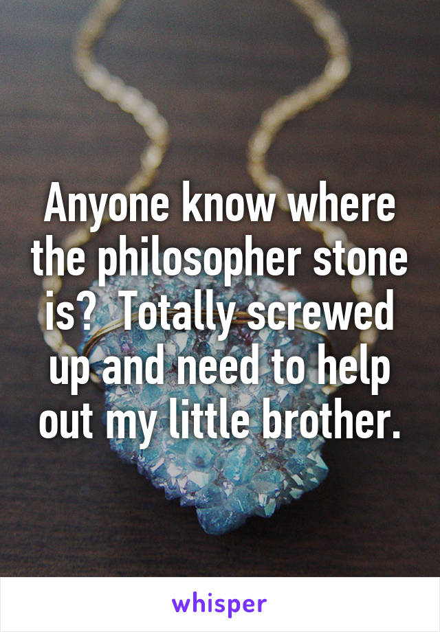 Anyone know where the philosopher stone is?  Totally screwed up and need to help out my little brother.