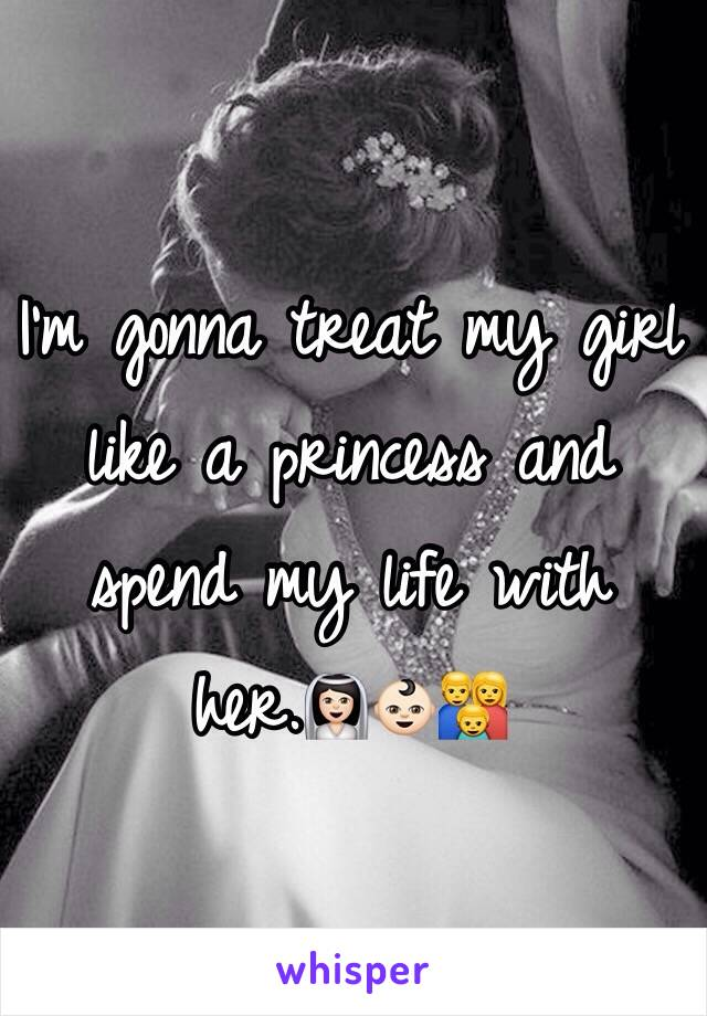 I'm gonna treat my girl like a princess and spend my life with her.👰🏻👶🏻👪