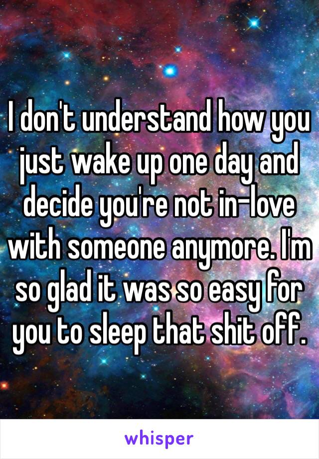 I don't understand how you just wake up one day and decide you're not in-love with someone anymore. I'm so glad it was so easy for you to sleep that shit off.