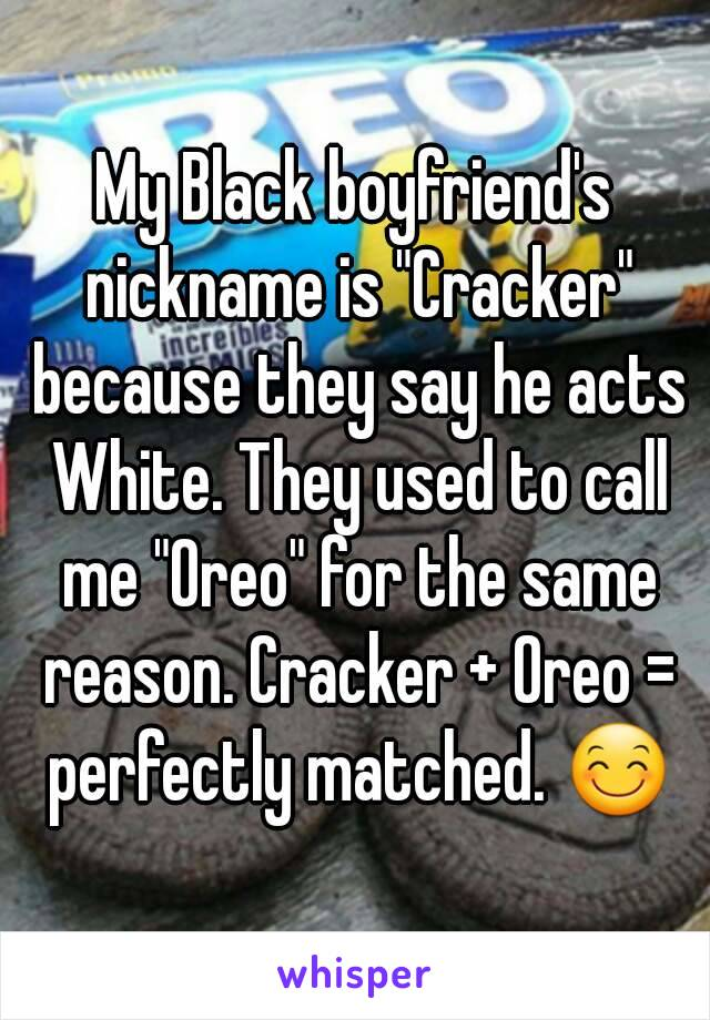 """My Black boyfriend's nickname is """"Cracker"""" because they say he acts White. They used to call me """"Oreo"""" for the same reason. Cracker + Oreo = perfectly matched. 😊"""