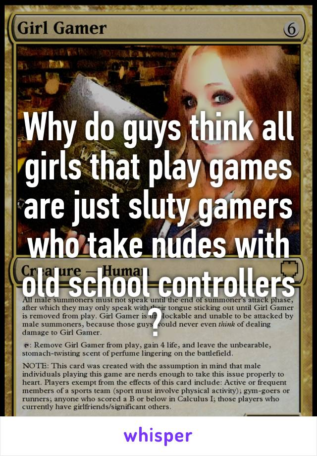 Why do guys think all girls that play games are just sluty gamers who take nudes with old school controllers ?