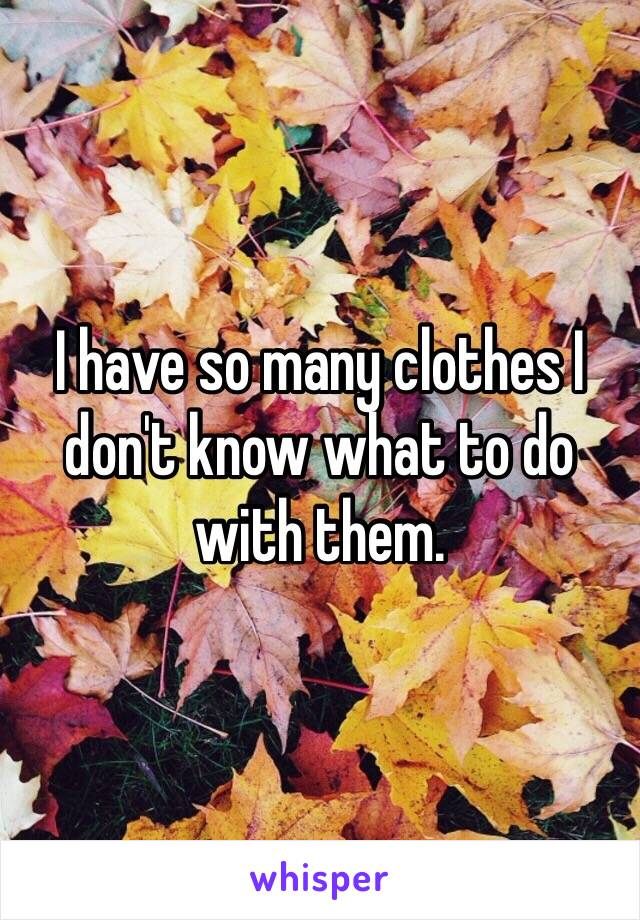 I have so many clothes I don't know what to do with them.