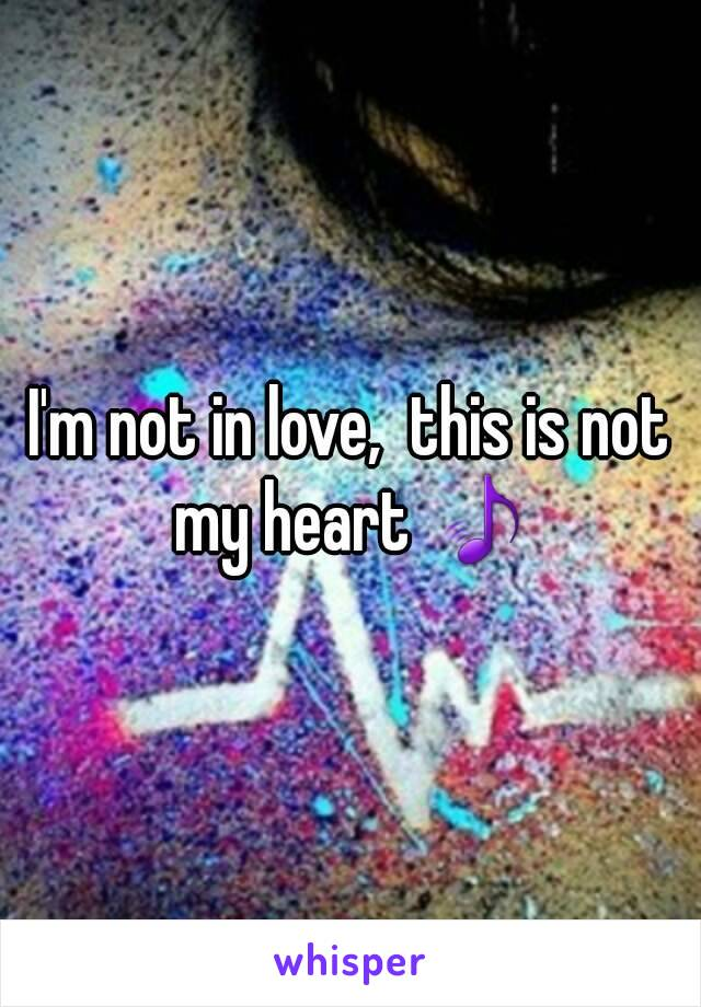 I'm not in love,  this is not my heart 🎵