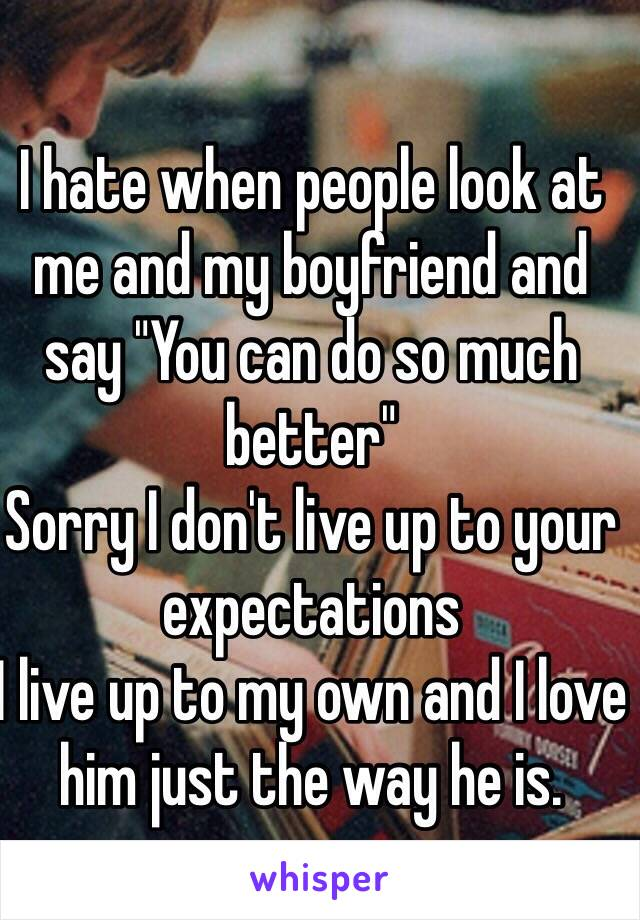 """I hate when people look at me and my boyfriend and say """"You can do so much better""""  Sorry I don't live up to your expectations I live up to my own and I love him just the way he is."""