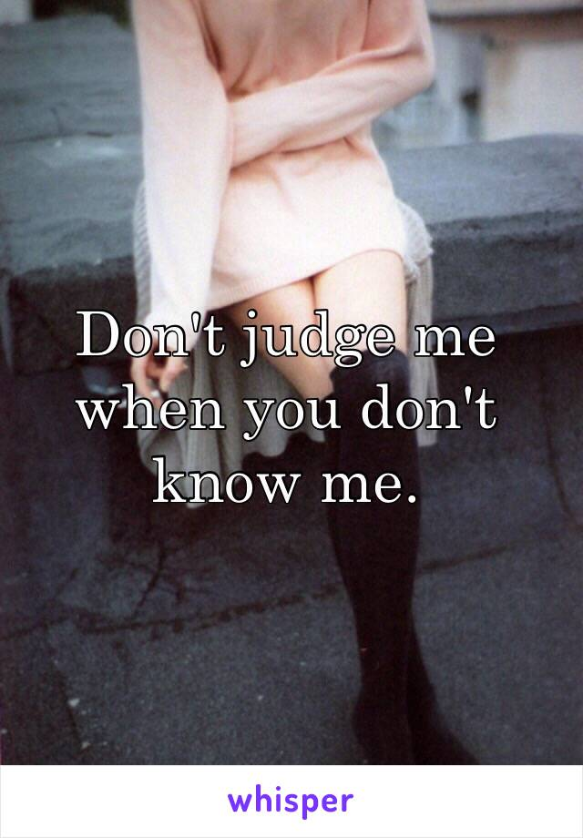 Don't judge me when you don't know me.