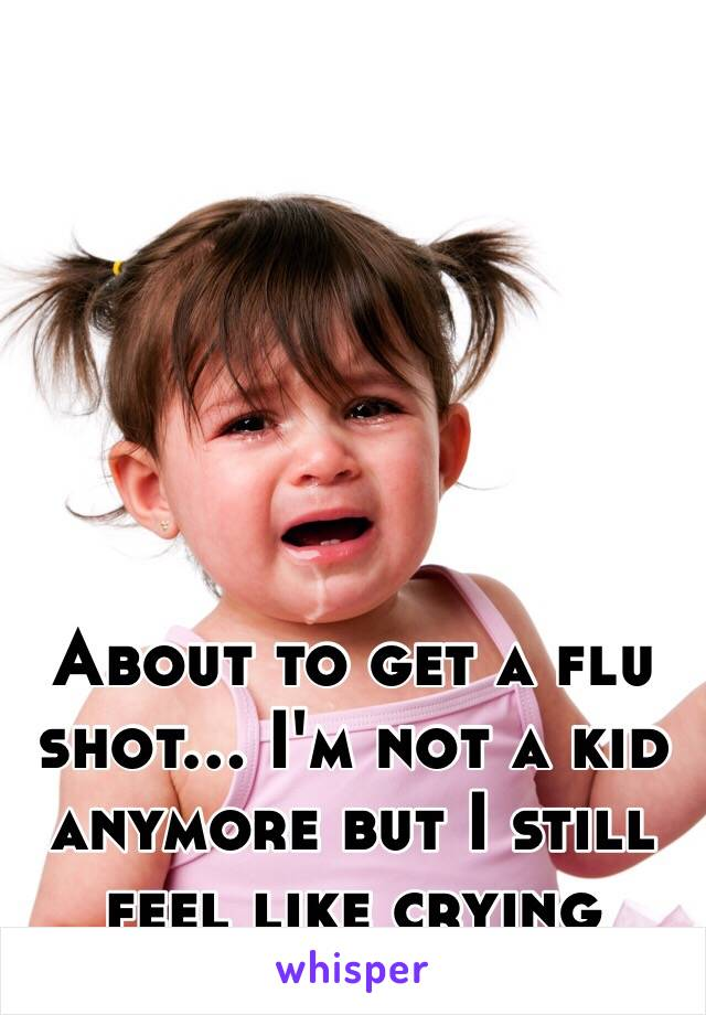 About to get a flu shot... I'm not a kid anymore but I still feel like crying
