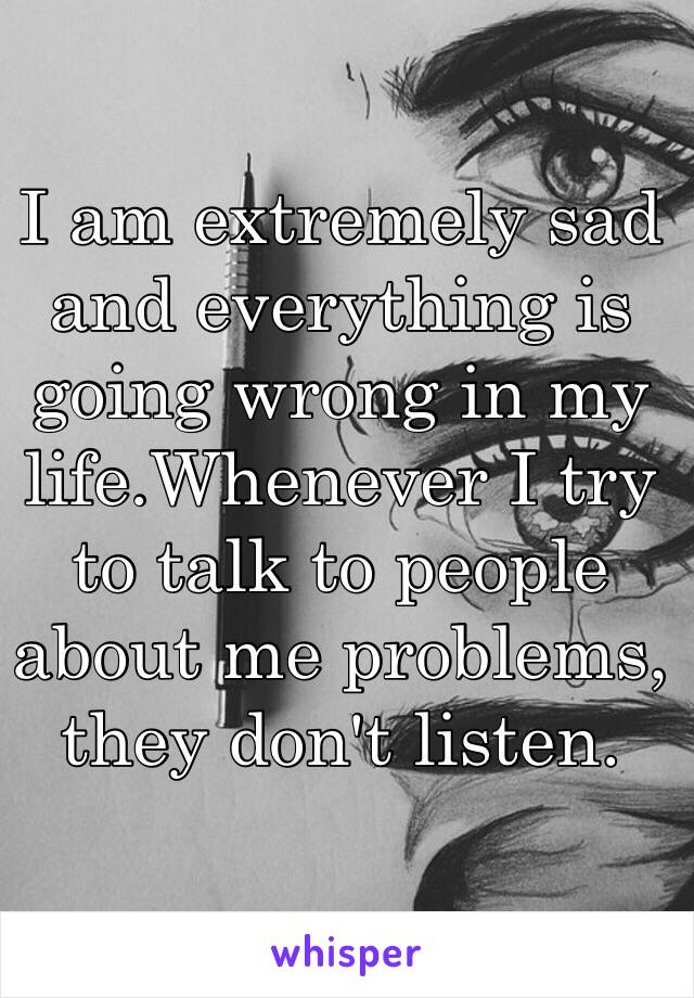 I am extremely sad and everything is going wrong in my life.Whenever I try to talk to people about me problems, they don't listen.