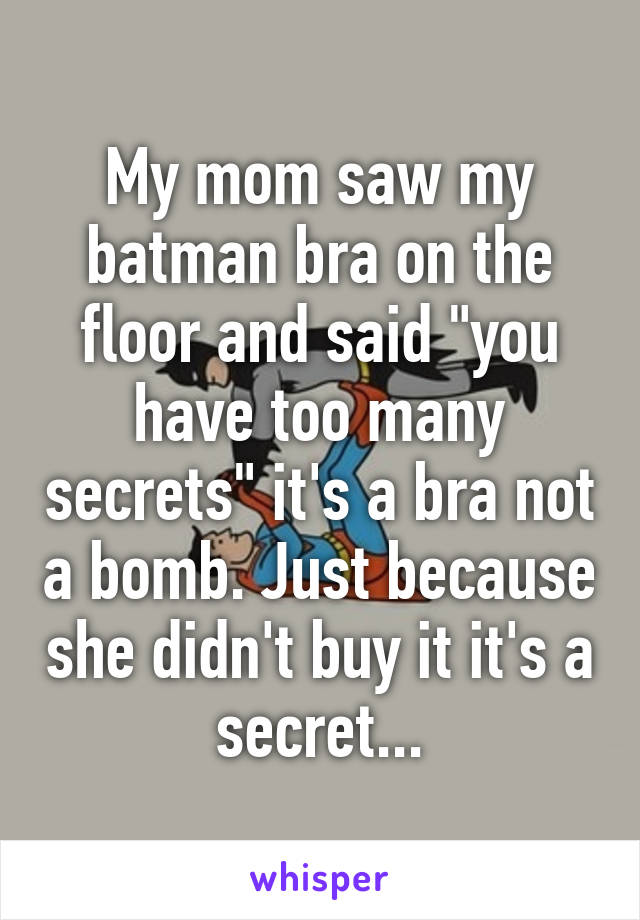 """My mom saw my batman bra on the floor and said """"you have too many secrets"""" it's a bra not a bomb. Just because she didn't buy it it's a secret..."""