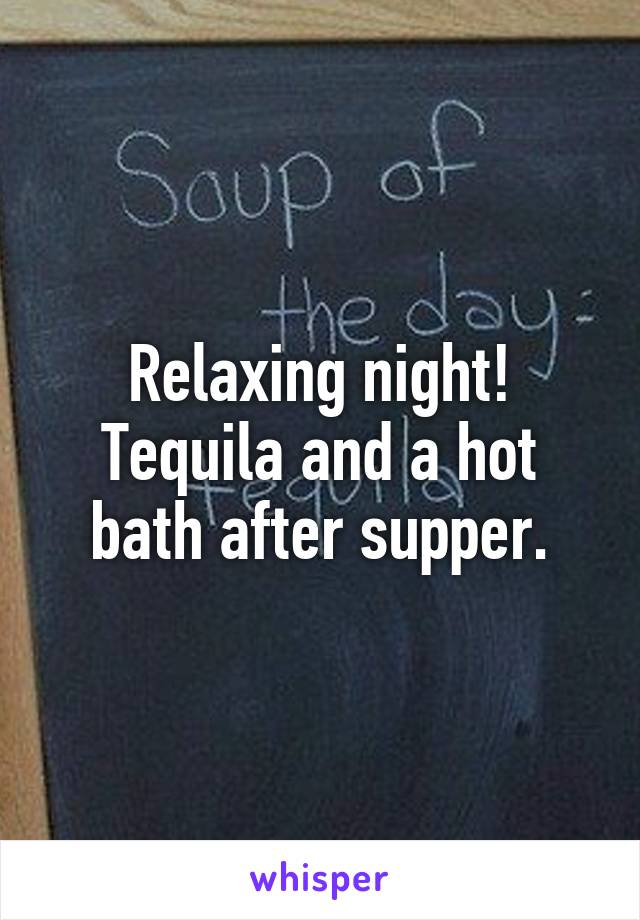 Relaxing night! Tequila and a hot bath after supper.