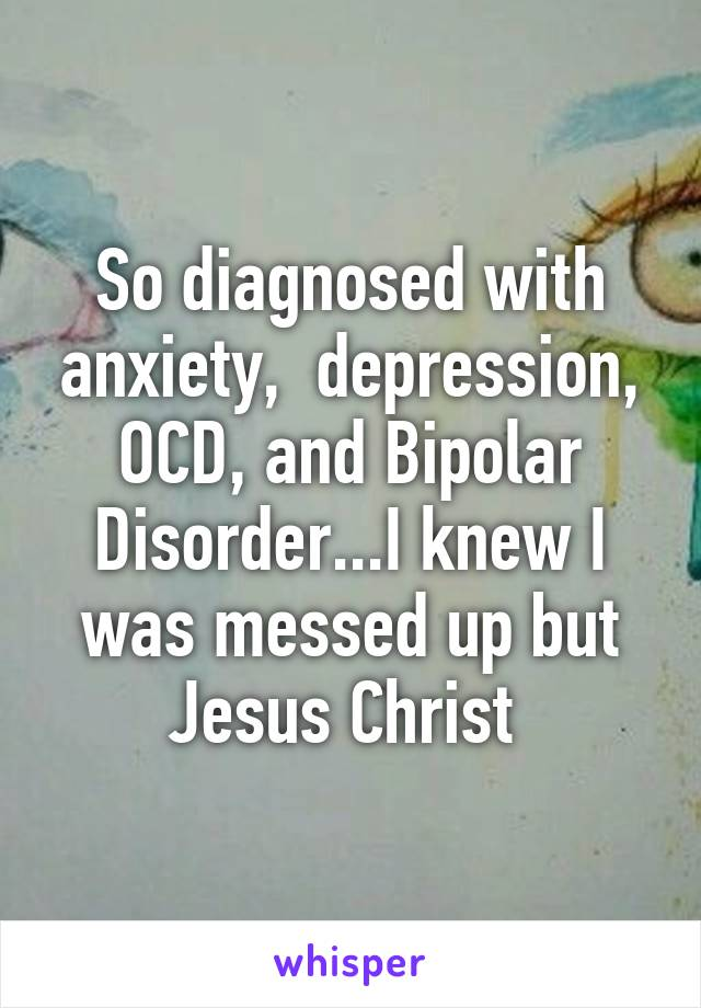 So diagnosed with anxiety,  depression, OCD, and Bipolar Disorder...I knew I was messed up but Jesus Christ