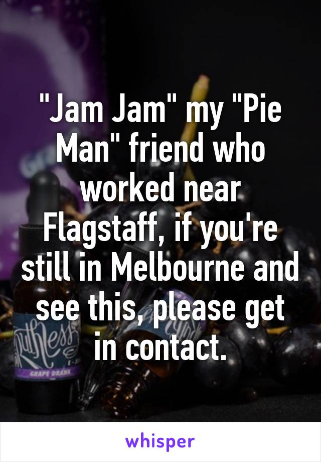 """""""Jam Jam"""" my """"Pie Man"""" friend who worked near Flagstaff, if you're still in Melbourne and see this, please get in contact."""