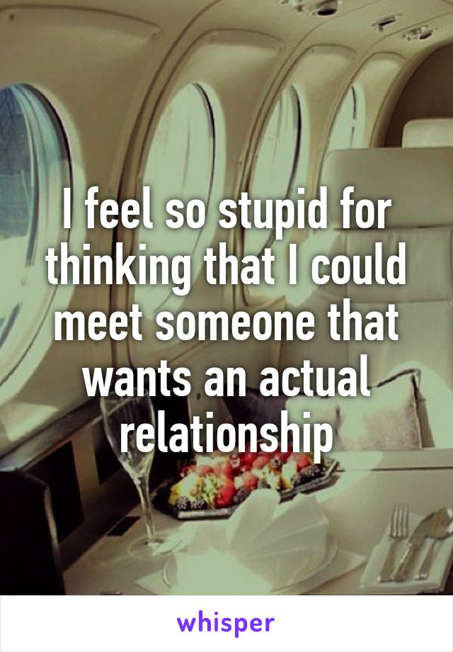 I feel so stupid for thinking that I could meet someone that wants an actual relationship