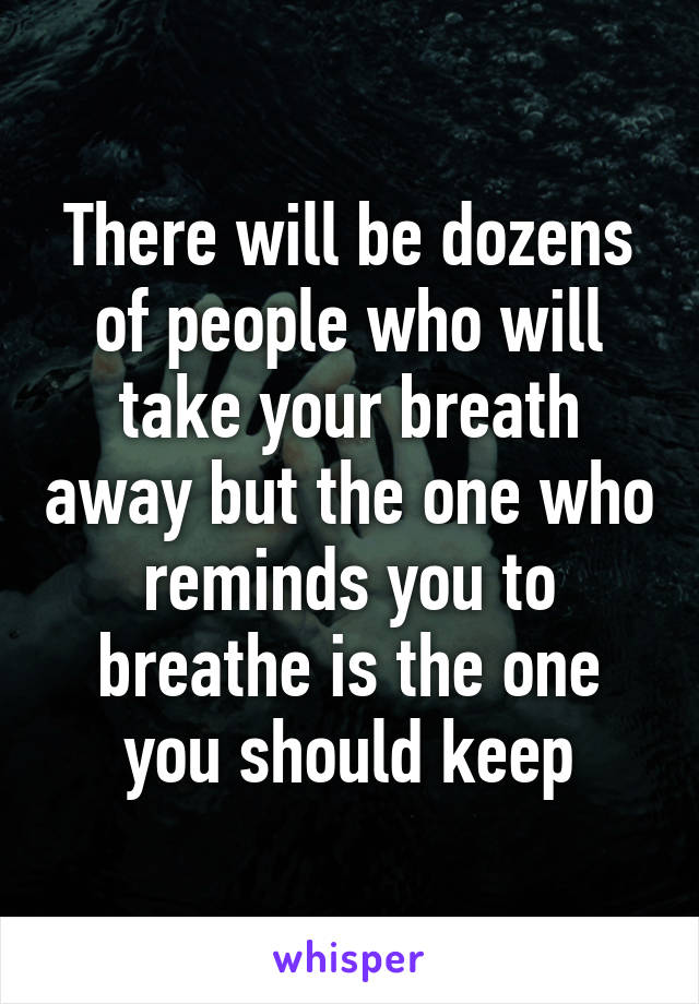 There will be dozens of people who will take your breath away but the one who reminds you to breathe is the one you should keep