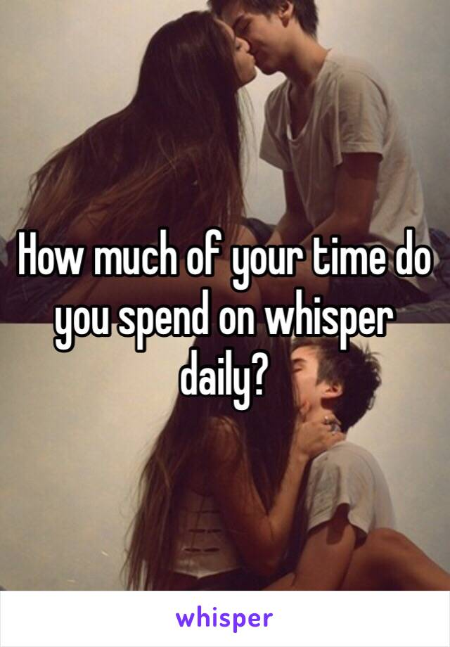 How much of your time do you spend on whisper daily?
