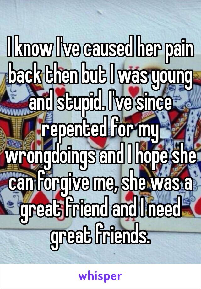 I know I've caused her pain back then but I was young and stupid. I've since repented for my wrongdoings and I hope she can forgive me, she was a great friend and I need great friends.