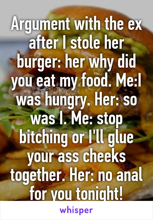 Argument with the ex after I stole her burger: her why did you eat my food. Me:I was hungry. Her: so was I. Me: stop bitching or I'll glue your ass cheeks together. Her: no anal for you tonight!