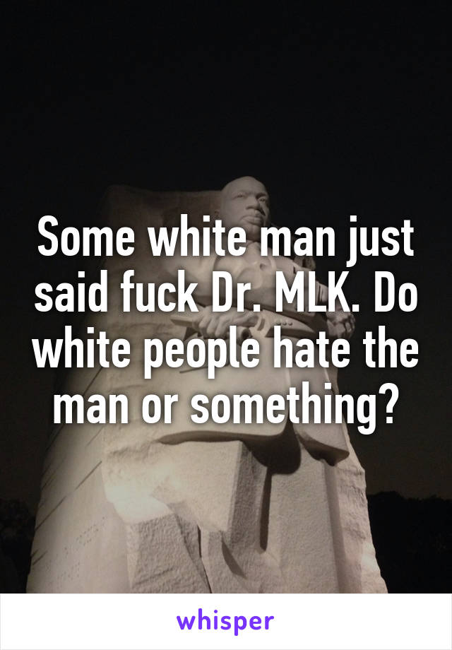 Some white man just said fuck Dr. MLK. Do white people hate the man or something?