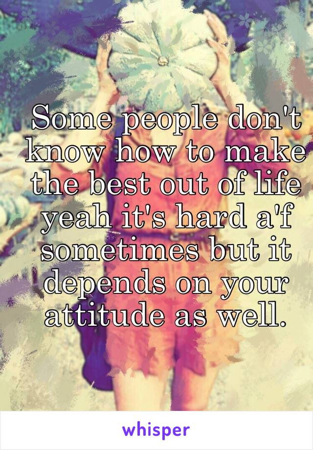 Some people don't know how to make the best out of life yeah it's hard a'f sometimes but it depends on your attitude as well.