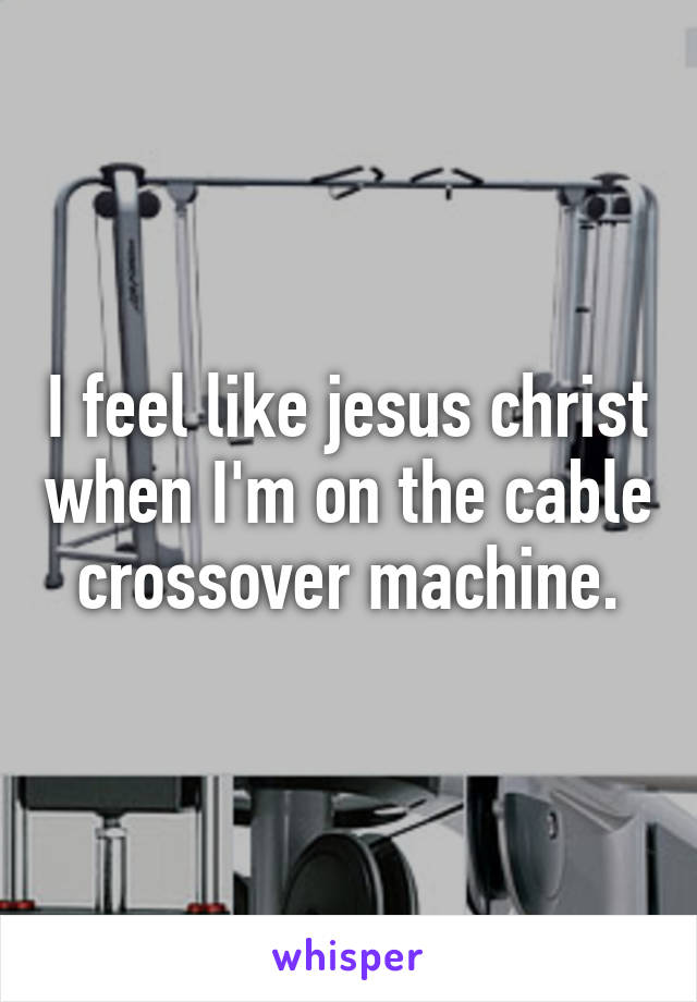 I feel like jesus christ when I'm on the cable crossover machine.