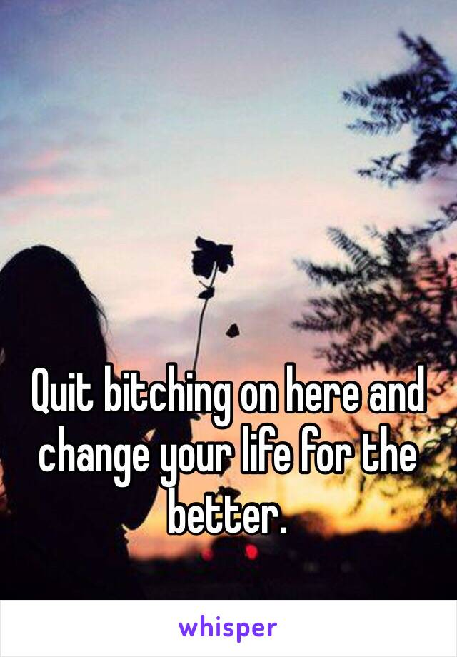Quit bitching on here and change your life for the better.