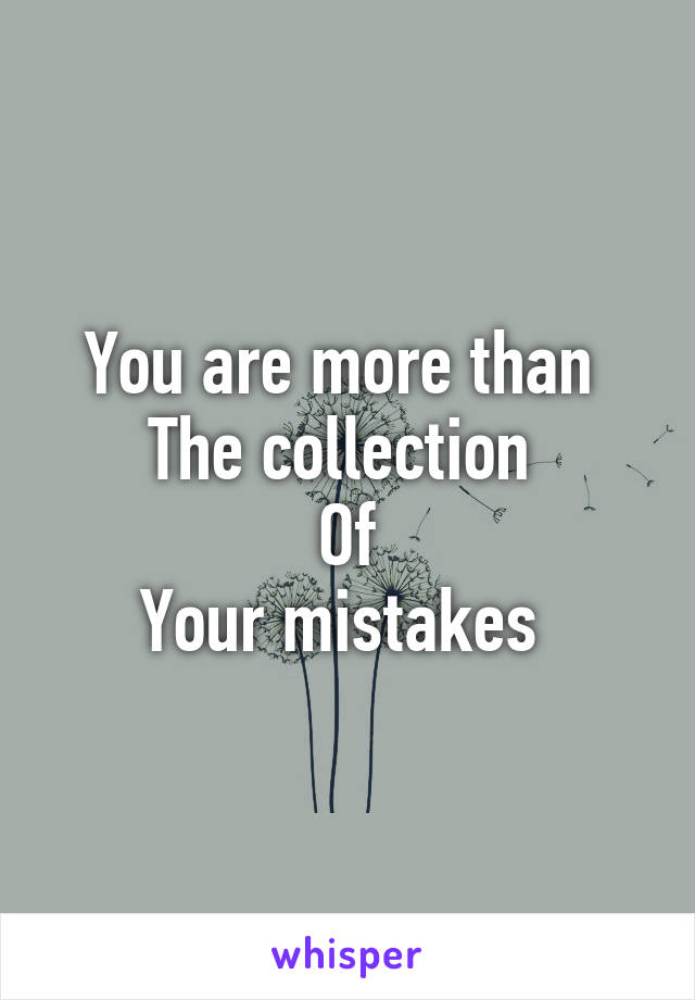 You are more than  The collection  Of Your mistakes