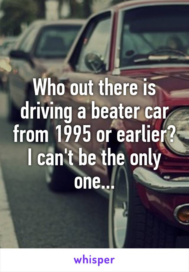 Who out there is driving a beater car from 1995 or earlier? I can't be the only one...
