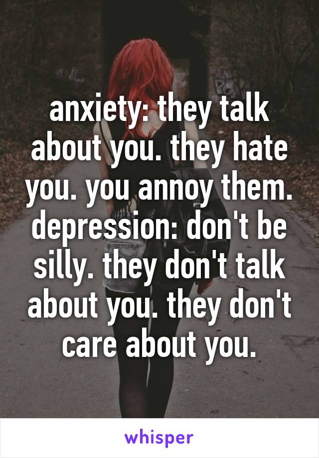 anxiety: they talk about you. they hate you. you annoy them. depression: don't be silly. they don't talk about you. they don't care about you.