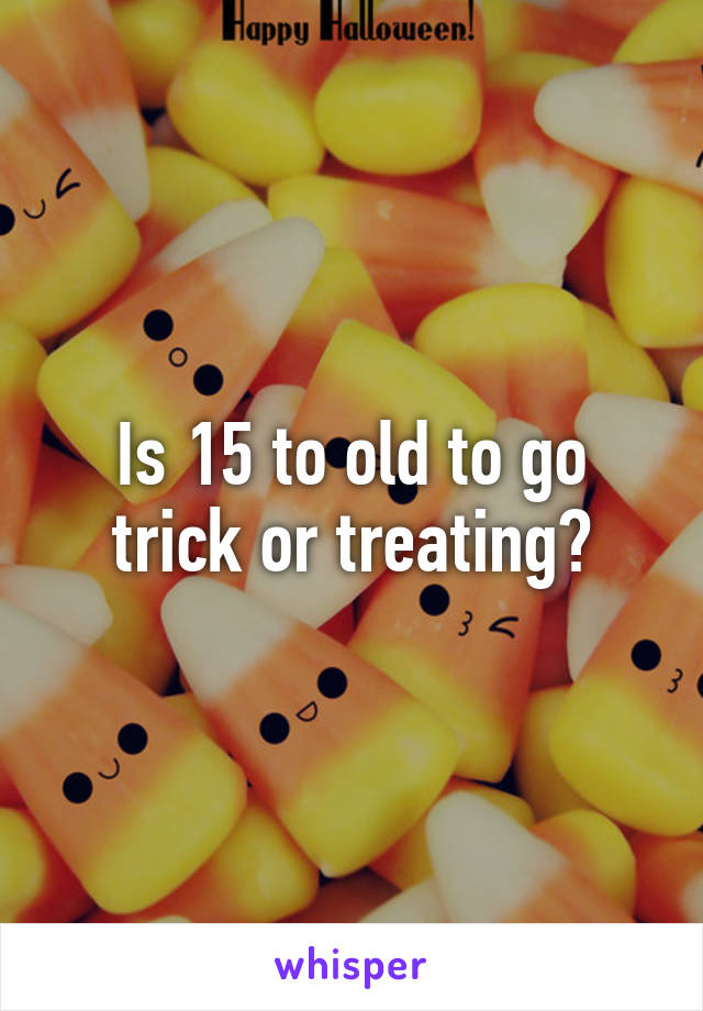 Is 15 to old to go trick or treating?