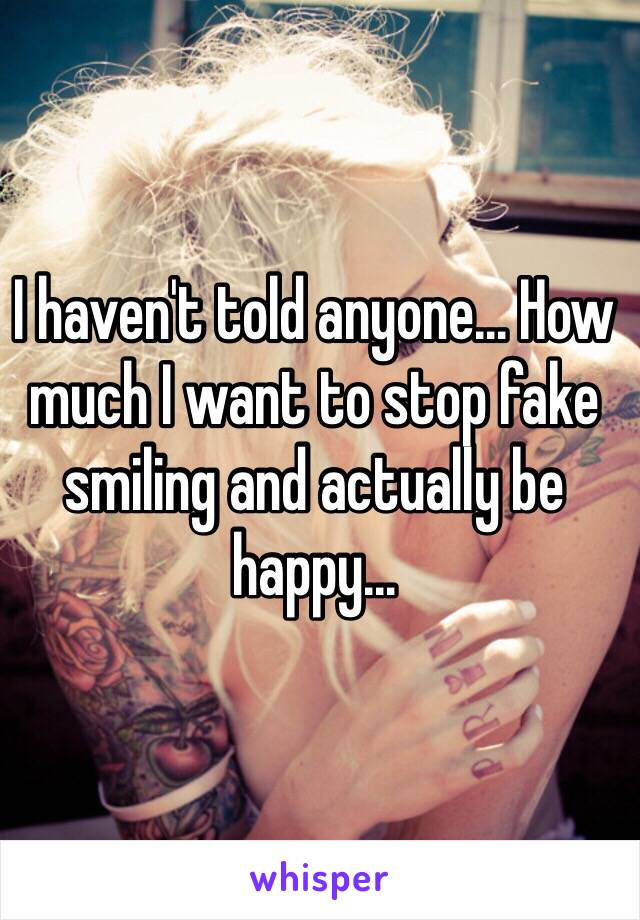 I haven't told anyone... How much I want to stop fake smiling and actually be happy...