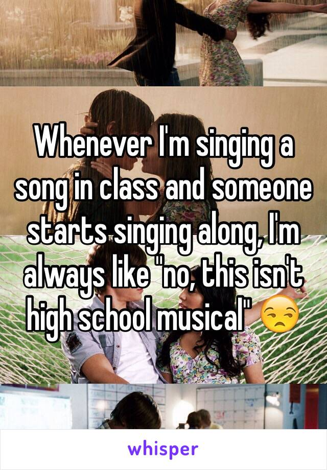 """Whenever I'm singing a song in class and someone starts singing along, I'm always like """"no, this isn't high school musical"""" 😒"""