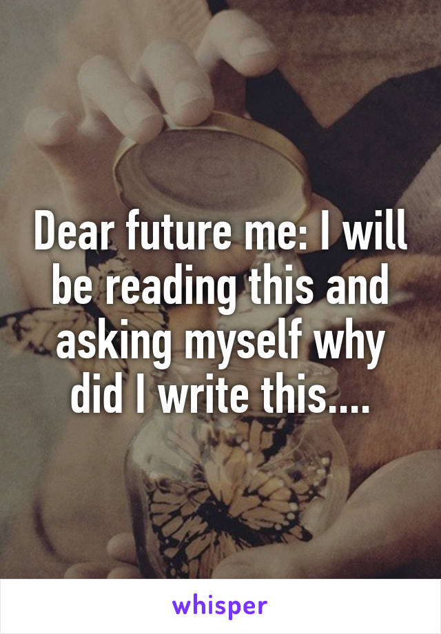 Dear future me: I will be reading this and asking myself why did I write this....