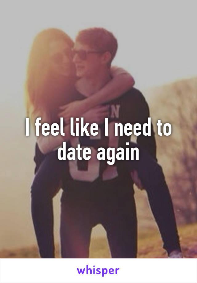 I feel like I need to date again