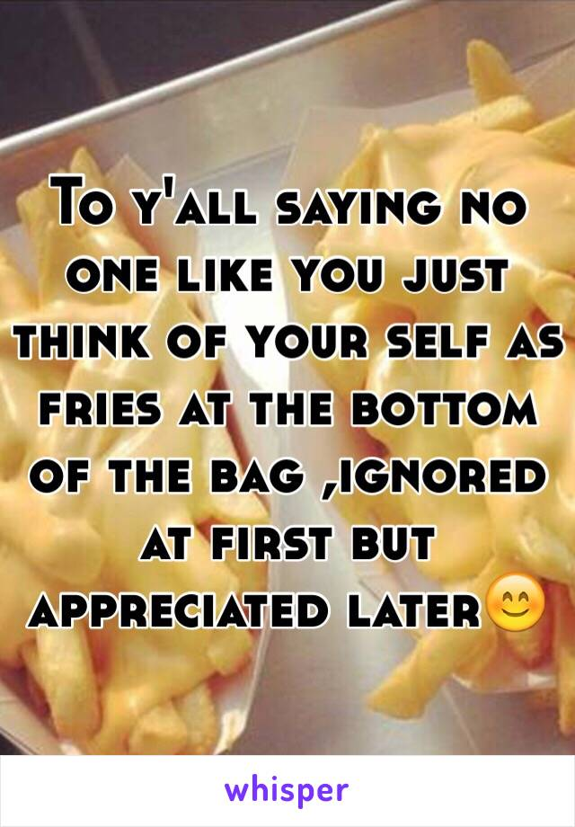To y'all saying no one like you just think of your self as fries at the bottom of the bag ,ignored at first but appreciated later😊